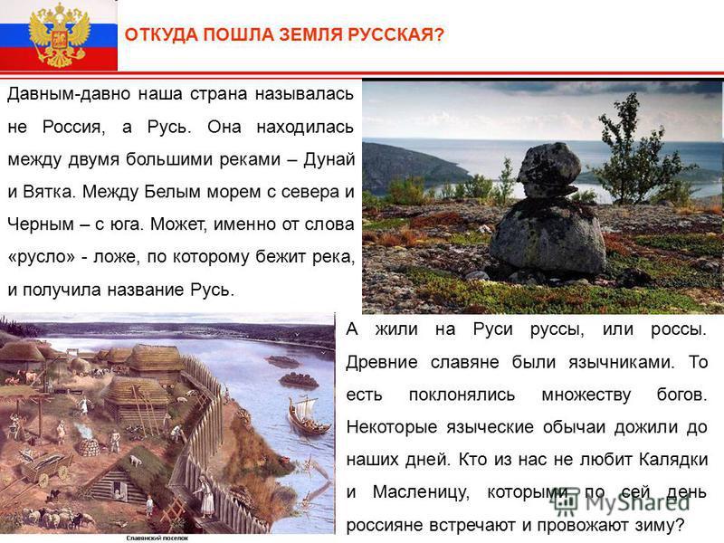 ОТКУДА ПОШЛА ЗЕМЛЯ РУССКАЯ? Давным-давно наша страна называлась не Россия, а Русь. Она находилась между двумя большими реками – Дунай и Вятка. Между Белым морем с севера и Черным – с юга. Может, именно от слова «русло» - ложе, по которому бежит река,