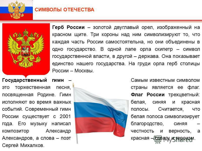 Герб России – золотой двуглавый орел, изображенный на красном щите. Три короны над ним символизируют то, что каждая часть России самостоятельна, но они объединены в одно государство. В одной лапе орла скипетр – символ государственной власти, в другой