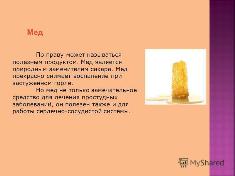 Мед По праву может называться полезным продуктом. Мед является природным заменителем сахара. Мед прекрасно снимает воспаление при застуженном горле. Но мед не только замечательное средство для лечения простудных заболеваний, он полезен также и для ра