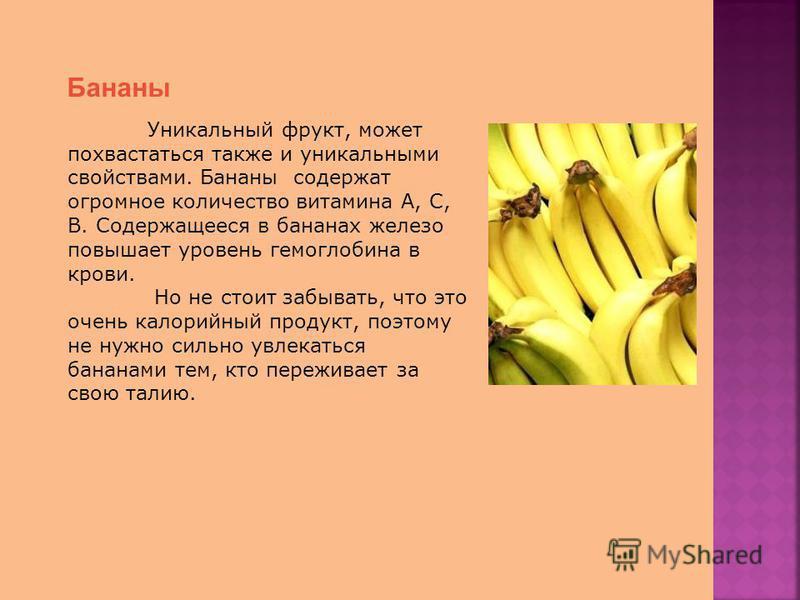 Бананы Уникальный фрукт, может похвастаться также и уникальными свойствами. Бананы содержат огромное количество витамина А, С, В. Содержащееся в бананах железо повышает уровень гемоглобина в крови. Но не стоит забывать, что это очень калорийный проду