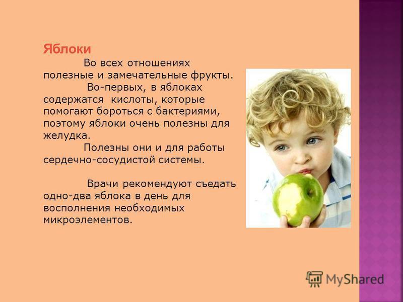 Яблоки Во всех отношениях полезные и замечательные фрукты. Во-первых, в яблоках содержатся кислоты, которые помогают бороться с бактериями, поэтому яблоки очень полезны для желудка. Полезны они и для работы сердечно-сосудистой системы. Врачи рекоменд