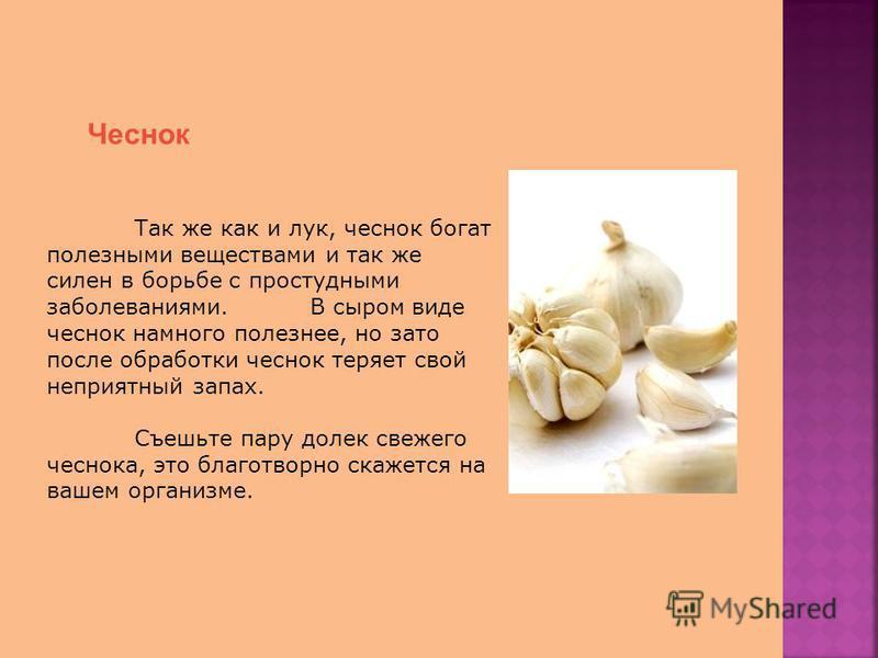 Чеснок Так же как и лук, чеснок богат полезными веществами и так же силен в борьбе с простудными заболеваниями. В сыром виде чеснок намного полезнее, но зато после обработки чеснок теряет свой неприятный запах. Съешьте пару долек свежего чеснока, это