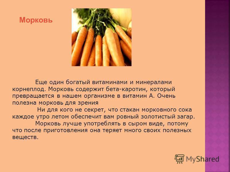 Морковь Еще один богатый витаминами и минералами корнеплод. Морковь содержит бета-каротин, который превращается в нашем организме в витамин А. Очень полезна морковь для зрения Ни для кого не секрет, что стакан морковного сока каждое утро летом обеспе