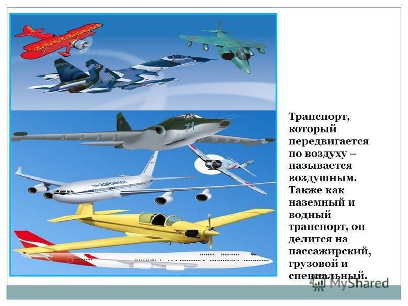 Транспорт, который передвигается по воздуху – называется воздушным. Также как наземный и водный транспорт, он делится на пассажирский, грузовой и специальный.