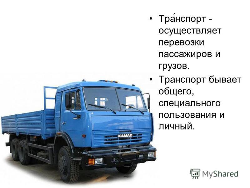 Тра́нспорт - осуществляет перевозки пассажиров и грузов. Транспорт бывает общего, специального пользования и личный.