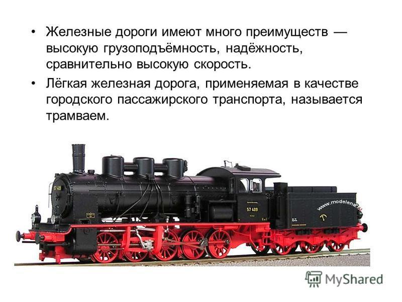 Железные дороги имеют много преимуществ высокую грузоподъёмность, надёжность, сравнительно высокую скорость. Лёгкая железная дорога, применяемая в качестве городского пассажирского транспорта, называется трамваем.
