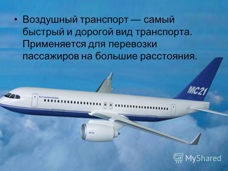 Воздушный транспорт самый быстрый и дорогой вид транспорта. Применяется для перевозки пассажиров на большие расстояния.