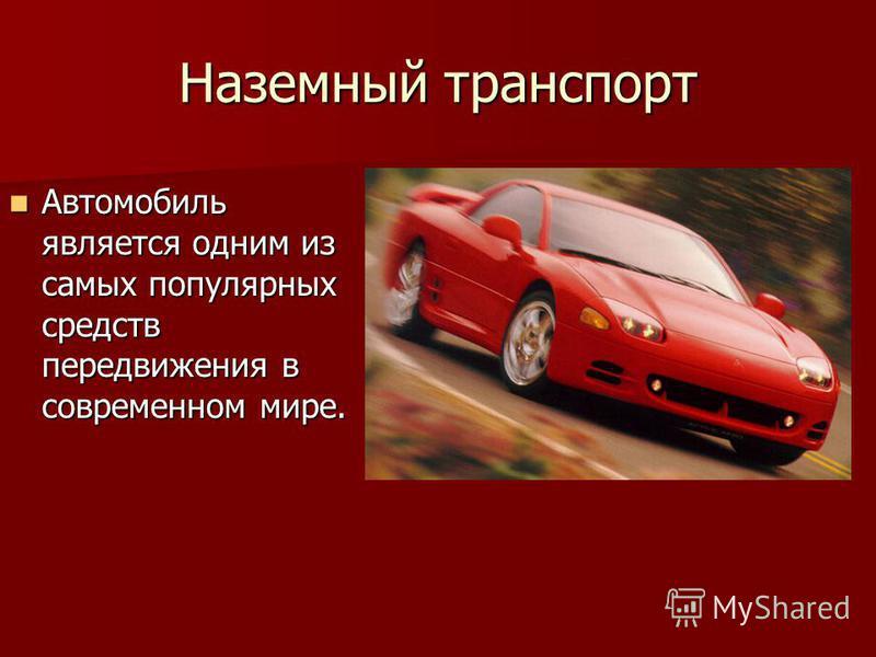 Наземный транспорт Автомобиль является одним из самых популярных средств передвижения в современном мире. Автомобиль является одним из самых популярных средств передвижения в современном мире.