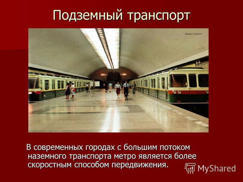 Подземный транспорт В современных городах с большим потоком наземного транспорта метро является более скоростным способом передвижения. В современных городах с большим потоком наземного транспорта метро является более скоростным способом передвижения