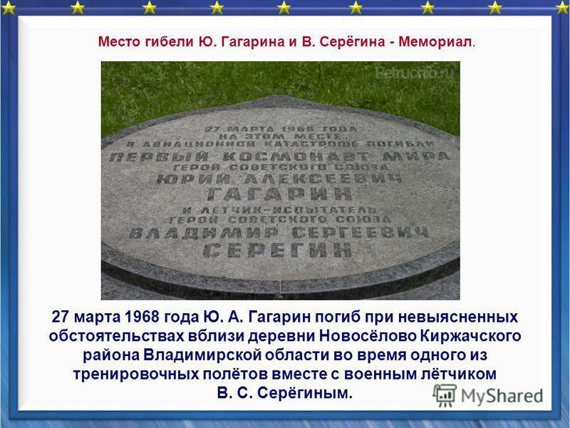 27 марта 1968 года Ю. А. Гагарин погиб при невыясненных обстоятельствах вблизи деревни Новосёлово Киржачского района Владимирской области во время одного из тренировочных полётов вместе с военным лётчиком В. С. Серёгиным. Место гибели Ю. Гагарина и В