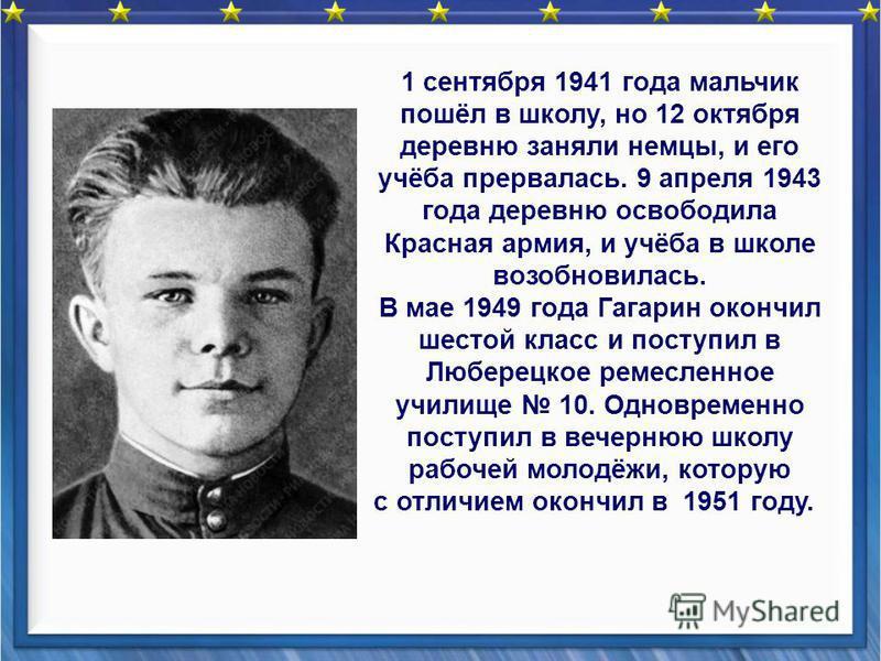 1 сентября 1941 года мальчик пошёл в школу, но 12 октября деревню заняли немцы, и его учёба прервалась. 9 апреля 1943 года деревню освободила Красная армия, и учёба в школе возобновилась. В мае 1949 года Гагарин окончил шестой класс и поступил в Любе