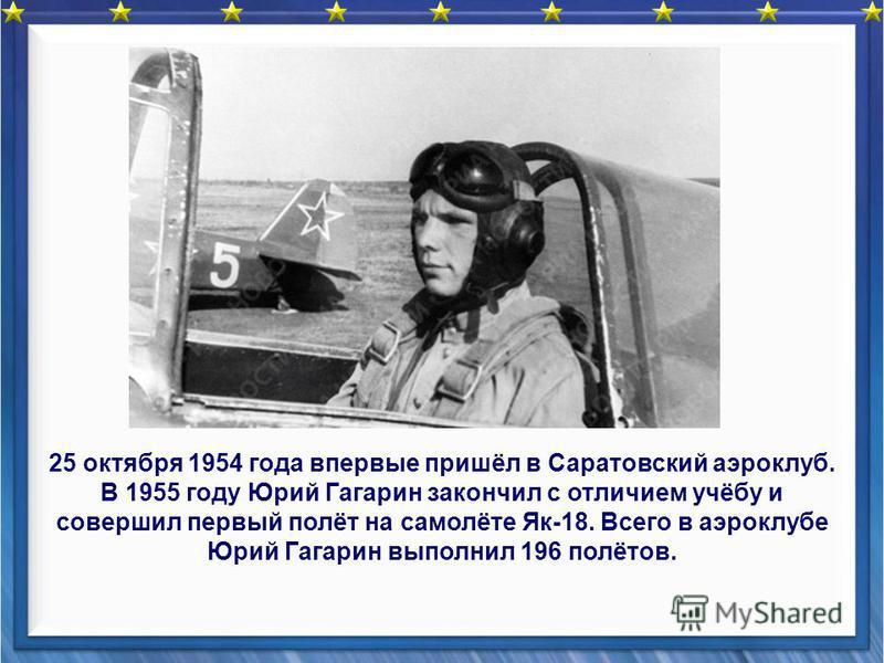 25 октября 1954 года впервые пришёл в Саратовский аэроклуб. В 1955 году Юрий Гагарин закончил с отличием учёбу и совершил первый полёт на самолёте Як-18. Всего в аэроклубе Юрий Гагарин выполнил 196 полётов.