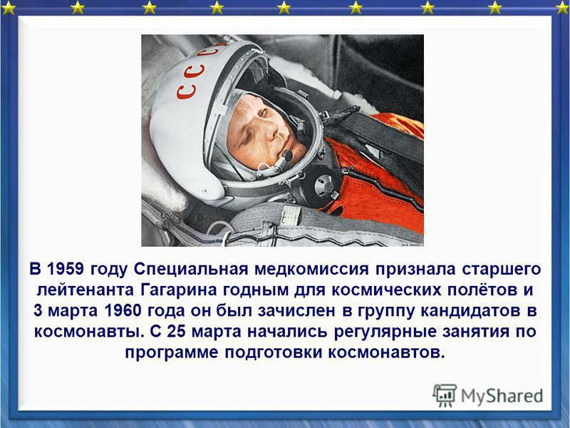 В 1959 году Специальная медкомиссия признала старшего лейтенанта Гагарина годным для космических полётов и 3 марта 1960 года он был зачислен в группу кандидатов в космонавты. С 25 марта начались регулярные занятия по программе подготовки космонавтов.