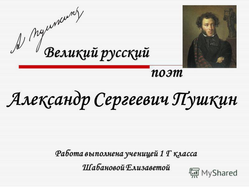 Великий русский поэт Александр Сергеевич Пушкин Работа выполнена ученицей 1 Г класса Шабановой Елизаветой