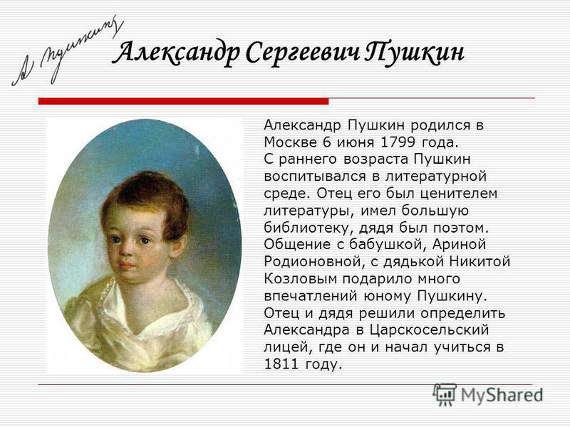 Александр Сергеевич Пушкин Александр Пушкин родился в Москве 6 июня 1799 года. С раннего возраста Пушкин воспитывался в литературной среде. Отец его был ценителем литературы, имел большую библиотеку, дядя был поэтом. Общение с бабушкой, Ариной Родион