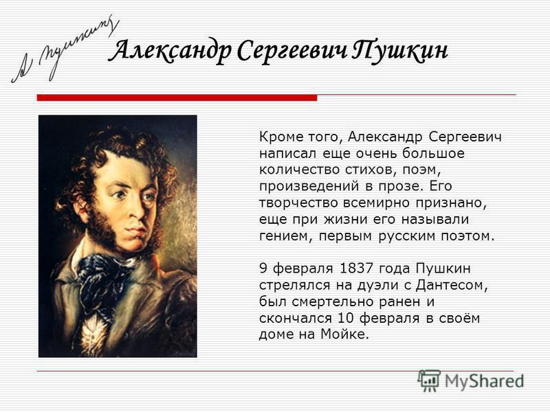Александр Сергеевич Пушкин Кроме того, Александр Сергеевич написал еще очень большое количество стихов, поэм, произведений в прозе. Его творчество всемирно признано, еще при жизни его называли гением, первым русским поэтом. 9 февраля 1837 года Пушкин