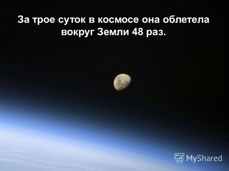 За трое суток в космосе она облетела вокруг Земли 48 раз.