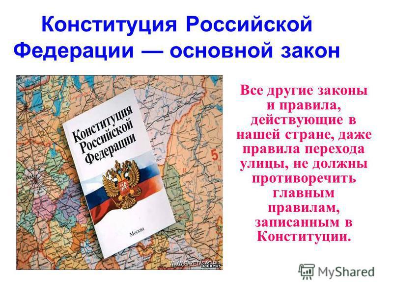 Конституция Российской Федерации основной закон Все другие законы и правила, действующие в нашей стране, даже правила перехода улицы, не должны противоречить главным правилам, записанным в Конституции.