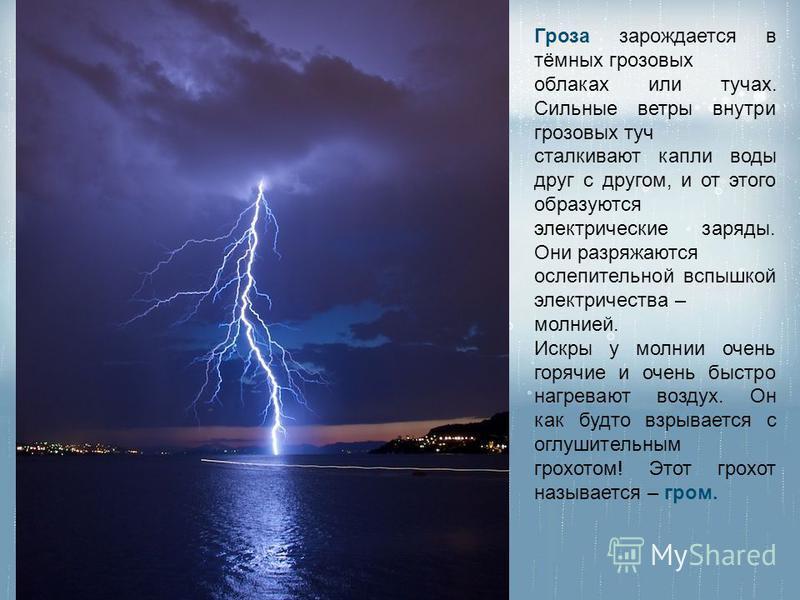Гроза зарождается в тёмных грозовых облаках или тучах. Сильные ветры внутри грозовых туч сталкивают капли воды друг с другом, и от этого образуются электрические заряды. Они разряжаются ослепительной вспышкой электричества – молнией. Искры у молнии о