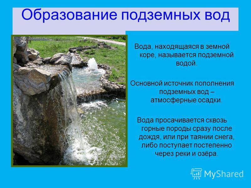 Образование подземных вод Вода, находящаяся в земной коре, называется подземной водой. Основной источник пополнения подземных вод – атмосферные осадки. Вода просачивается сквозь горные породы сразу после дождя, или при таянии снега, либо поступает по