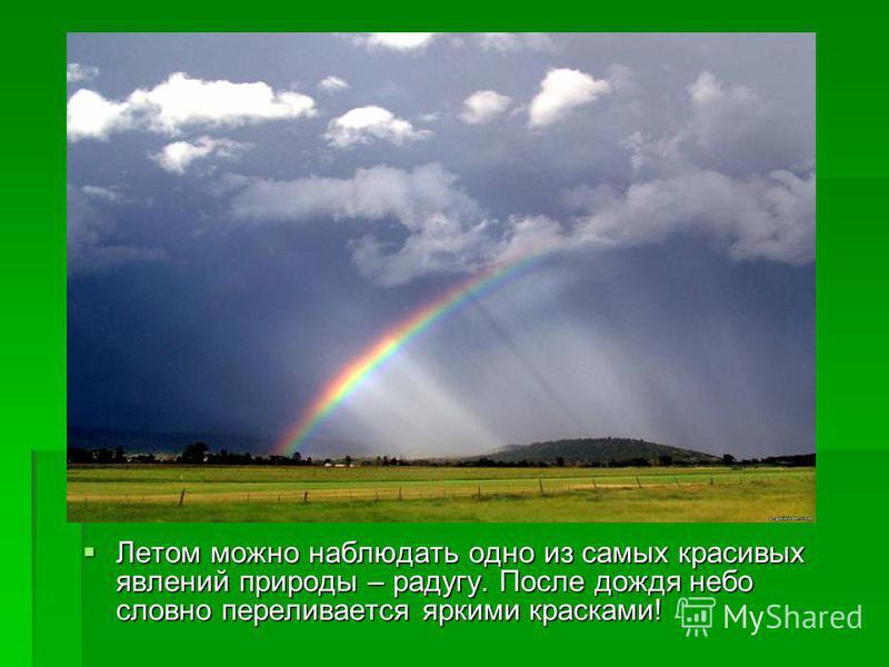 Летом можно наблюдать одно из самых красивых явлений природы – радугу. После дождя небо словно переливается яркими красками! Летом можно наблюдать одно из самых красивых явлений природы – радугу. После дождя небо словно переливается яркими красками!