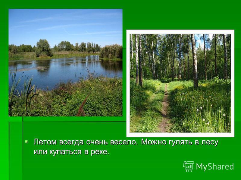 Летом всегда очень весело. Можно гулять в лесу или купаться в реке. Летом всегда очень весело. Можно гулять в лесу или купаться в реке.