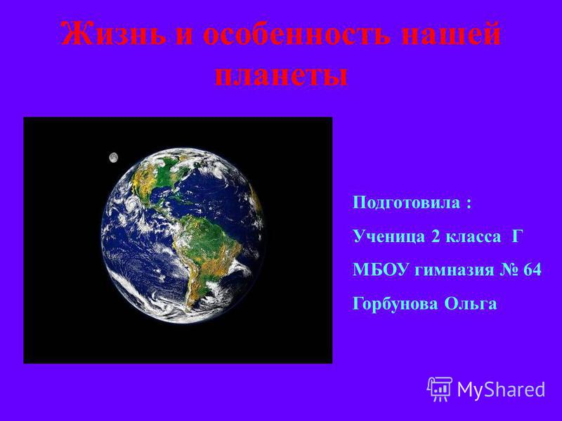 Жизнь и особенность нашей планеты Подготовила : Ученица 2 класса Г МБОУ гимназия 64 Горбунова Ольга