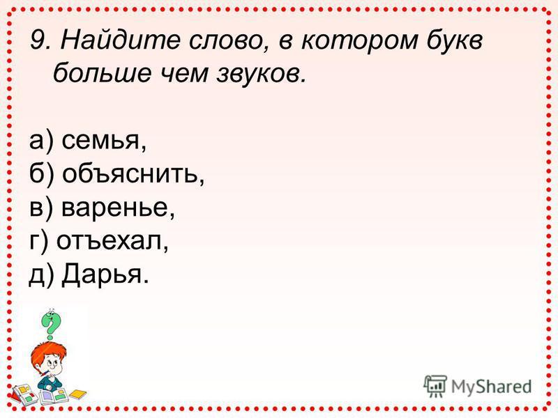 9. Найдите слово, в котором букв больше чем звуков. а) семья, б) объяснить, в) варенье, г) отъехал, д) Дарья.