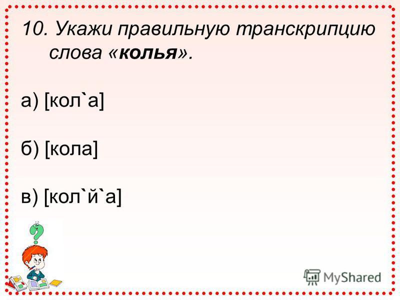 10. Укажи правильную транскрипцию слова «колья». а) [кол`а] б) [кола] в) [кол`й`а]
