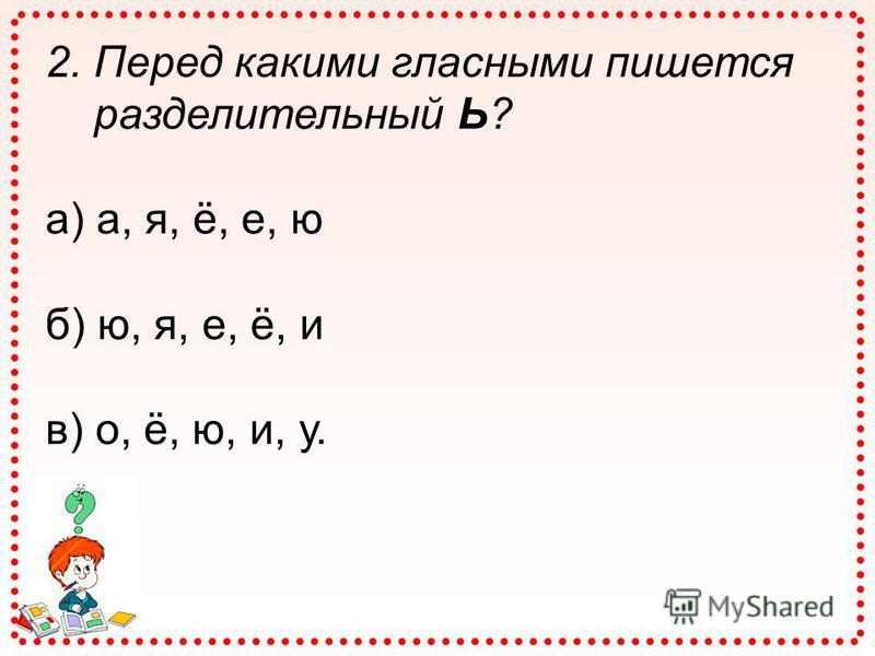 2. Перед какими гласными пишется разделительный Ь? а) а, я, ё, е, ю б) ю, я, е, ё, и в) о, ё, ю, и, у.