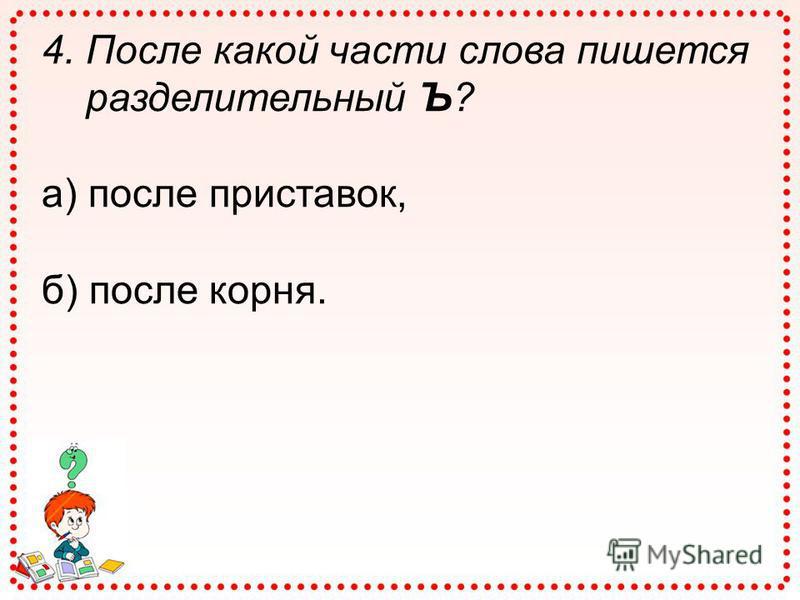 4. После какой части слова пишется разделительный Ъ? а) после приставок, б) после корня.