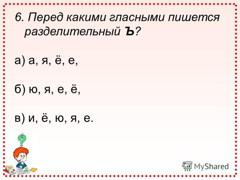 6. Перед какими гласными пишется разделительный Ъ? а) а, я, ё, е, б) ю, я, е, ё, в) и, ё, ю, я, е.