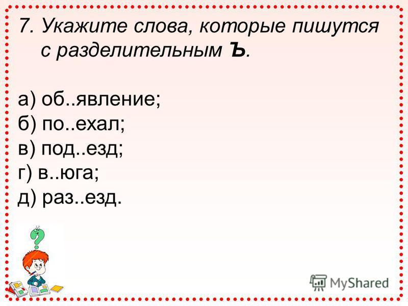 7. Укажите слова, которые пишутся с разделительным Ъ. а) об..явление; б) по..ехал; в) под..езд; г) в..юга; д) раз..езд.
