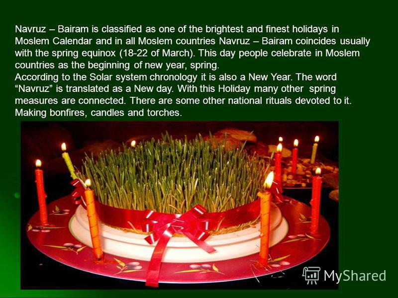 Navruz – Bairam is classified as one of the brightest and finest holidays in Moslem Calendar and in all Moslem countries Navruz – Bairam coincides usually with the spring equinox (18-22 of March). This day people celebrate in Moslem countries as the