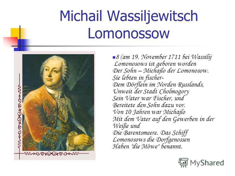 Michail Wassiljewitsch Lomonossow 8 (am 19. November 1711 bei Wassilij Lomonosows ist geboren worden Der Sohn – Michajlo der Lomonosow. Sie lebten in fischer- Dem Dörflein im Norden Russlands, Unweit der Stadt Cholmogory Sein Vater war Fischer, und B