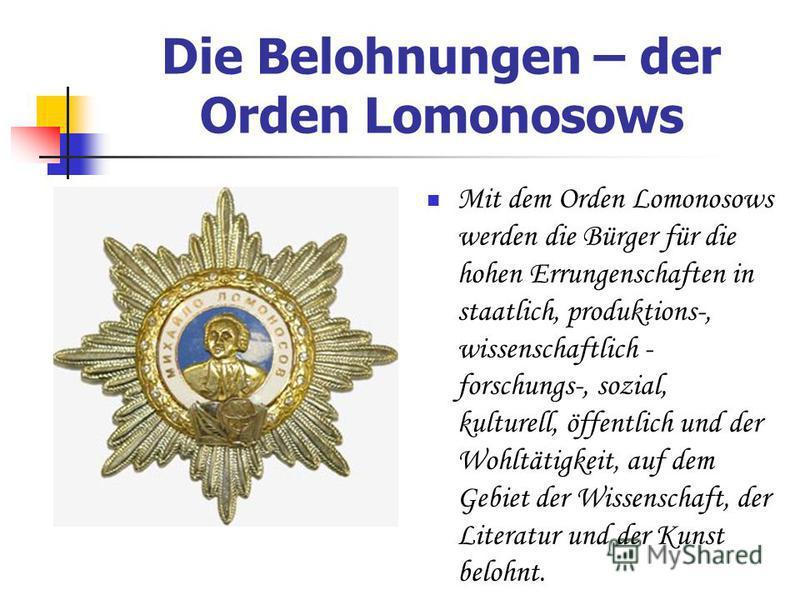 Die Belohnungen – der Orden Lomonosows Mit dem Orden Lomonosows werden die Bürger für die hohen Errungenschaften in staatlich, produktions-, wissenschaftlich - forschungs-, sozial, kulturell, öffentlich und der Wohltätigkeit, auf dem Gebiet der Wisse