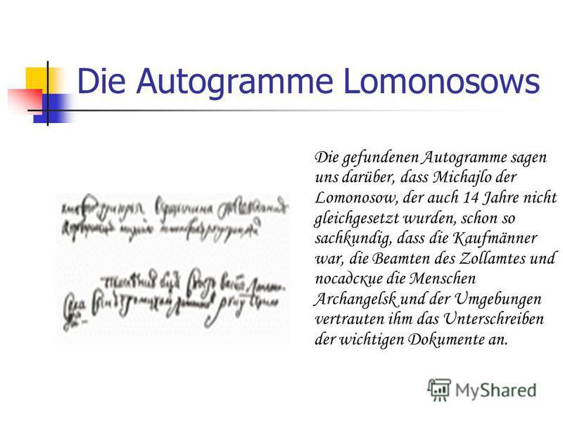 Die Autogramme Lomonosows Die gefundenen Autogramme sagen uns darüber, dass Michajlo der Lomonosow, der auch 14 Jahre nicht gleichgesetzt wurden, schon so sachkundig, dass die Kaufmänner war, die Beamten des Zollamtes und посадские die Menschen Archa