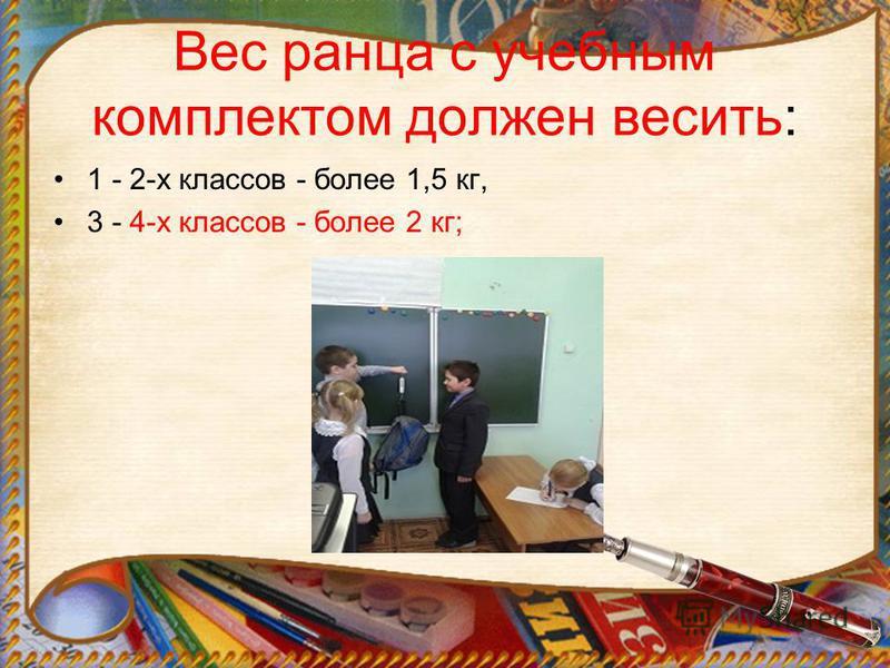Вес ранца с учебным комплектом должен весить: 1 - 2-х классов - более 1,5 кг, 3 - 4-х классов - более 2 кг;