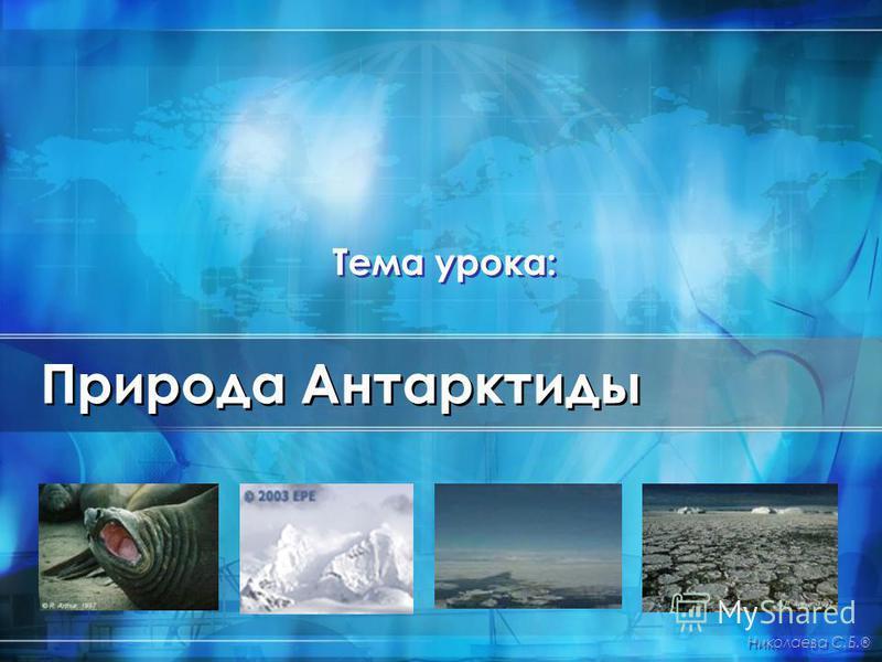 Природа Антарктиды Николаева С.Б. ® Тема урока: