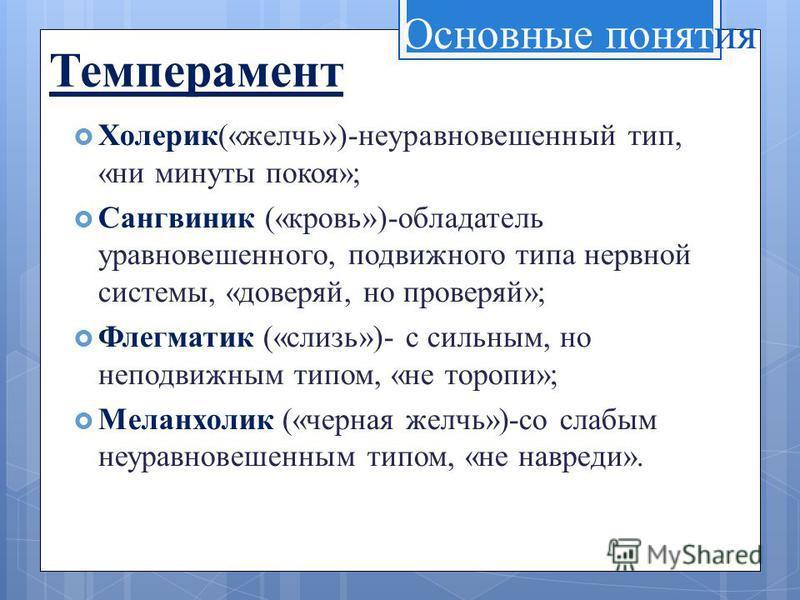 Темперамент Холерик(«желчь»)-неуравновешенный тип, «ни минуты покоя»; Сангвиник («кровь»)-обладатель уравновешенного, подвижного типа нервной системы, «доверяй, но проверяй»; Флегматик («слизь»)- с сильным, но неподвижным типом, «не торопи»; Меланхол