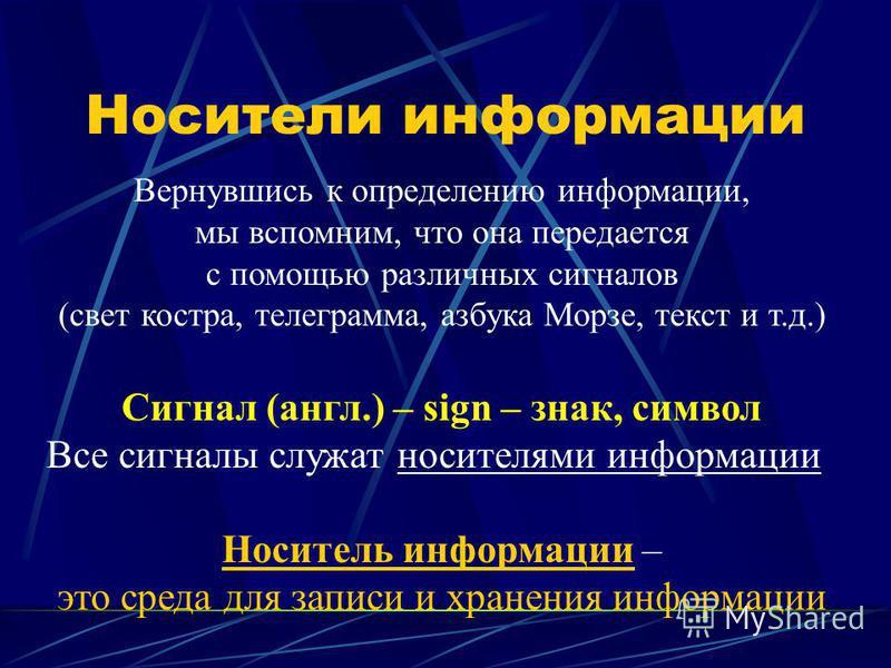 Носители информации Вернувшись к определению информации, мы вспомним, что она передается с помощью различных сигналов (свет костра, телеграмма, азбука Морзе, текст и т.д.) Сигнал (англ.) – sign – знак, символ Все сигналы служат носителями информации