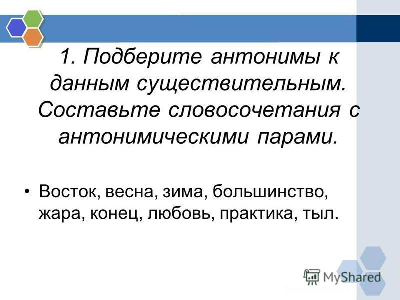 1. Подберите антонимы к данным существительным. Составьте словосочетания с антонимическими парами. Восток, весна, зима, большинство, жара, конец, любовь, практика, тыл.