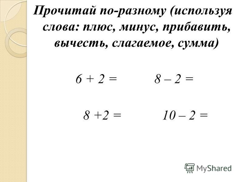 Прочитай по-разному (используя слова: плюс, минус, прибавить, вычесть, слагаемое, сумма) 6 + 2 = 8 – 2 = 8 +2 = 10 – 2 =