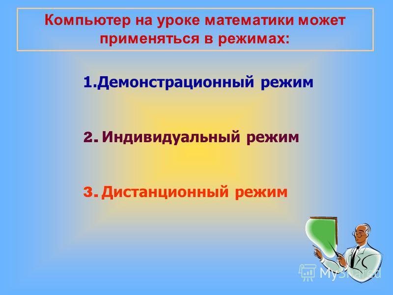 Компьютер на уроке математики может применяться в режимах: 1. Демонстрационный режим 2. Индивидуальный режим 3. Дистанционный режим