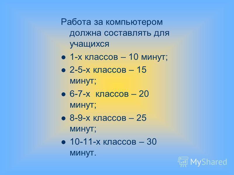 Работа за компьютером должна составлять для учащихся 1-х классов – 10 минут; 2-5-х классов – 15 минут; 6-7-х классов – 20 минут; 8-9-х классов – 25 минут; 10-11-х классов – 30 минут.