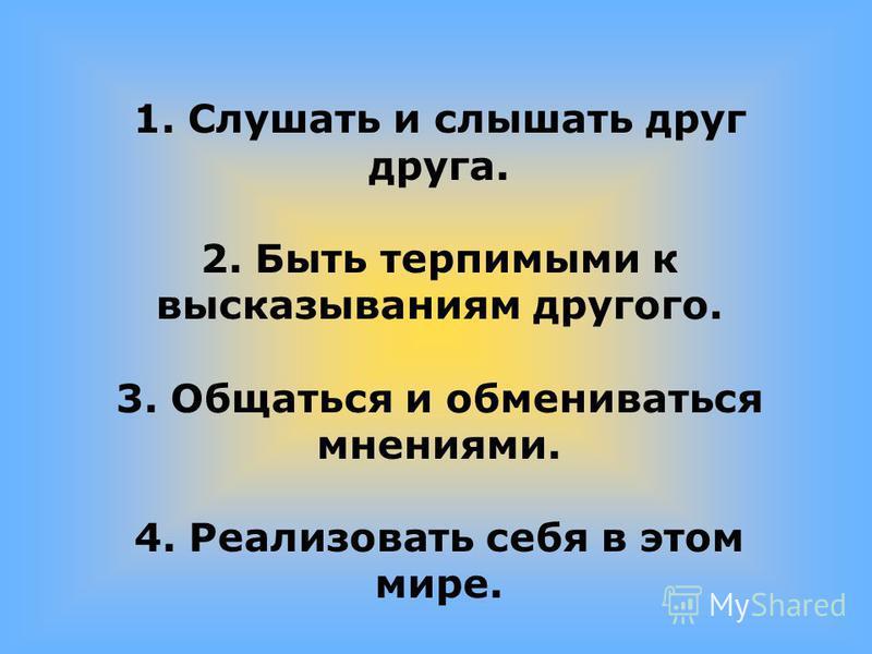 1. Слушать и слышать друг друга. 2. Быть терпимыми к высказываниям другого. 3. Общаться и обмениваться мнениями. 4. Реализовать себя в этом мире.