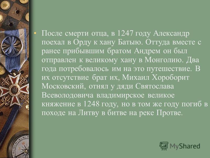 После смерти отца, в 1247 году Александр поехал в Орду к хану Батыю. Оттуда вместе с ранее прибывшим братом Андрем он был отправлен к великому хану в Монголию. Два года потребовалось им на это путешествие. В их отсутствие брат их, Михаил Хороборит Мо
