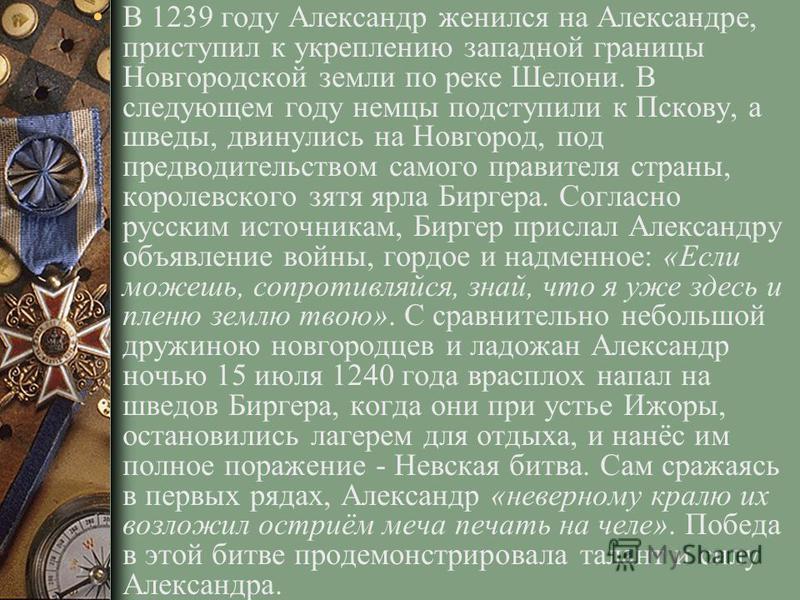 В 1239 году Александр женился на Александре, приступил к укреплению западной границы Новгородской земли по реке Шелони. В следующем году немцы подступили к Пскову, а шведы, двинулись на Новгород, под предводительством самого правителя страны, королев