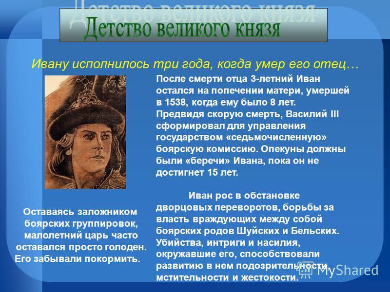 Ивану исполнилось три года, когда умер его отец… После смерти отца 3-летний Иван остался на попечении матери, умершей в 1538, когда ему было 8 лет. Предвидя скорую смерть, Василий III сформировал для управления государством «седьмочисленную» боярскую