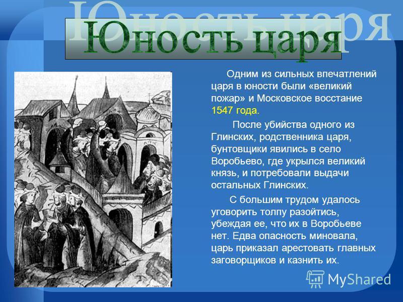 Одним из сильных впечатлений царя в юности были «великий пожар» и Московское восстание 1547 года. После убийства одного из Глинских, родственника царя, бунтовщики явились в село Воробьево, где укрылся великий князь, и потребовали выдачи остальных Гли